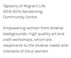 Tapestry of Migrant Life 2013-2014 Dandenong Community Centre Empowering women from diverse backgrounds. High quality art and craft workshops, which are responsive to the diverse needs and interests of CALD women.