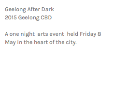 Geelong After Dark 2015 Geelong CBD A one night arts event held Friday 8 May in the heart of the city.