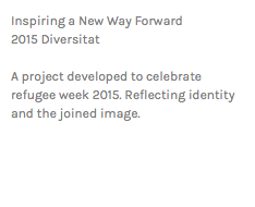 Inspiring a New Way Forward 2015 Diversitat A project developed to celebrate refugee week 2015. Reflecting identity and the joined image.